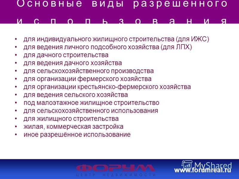 www.forumreal.ru Основные виды разрешенного использования для индивидуального жилищного строительства (для ИЖС) для ведения личного подсобного хозяйства (для ЛПХ) для дачного строительства для ведения дачного хозяйства для сельскохозяйственного произ