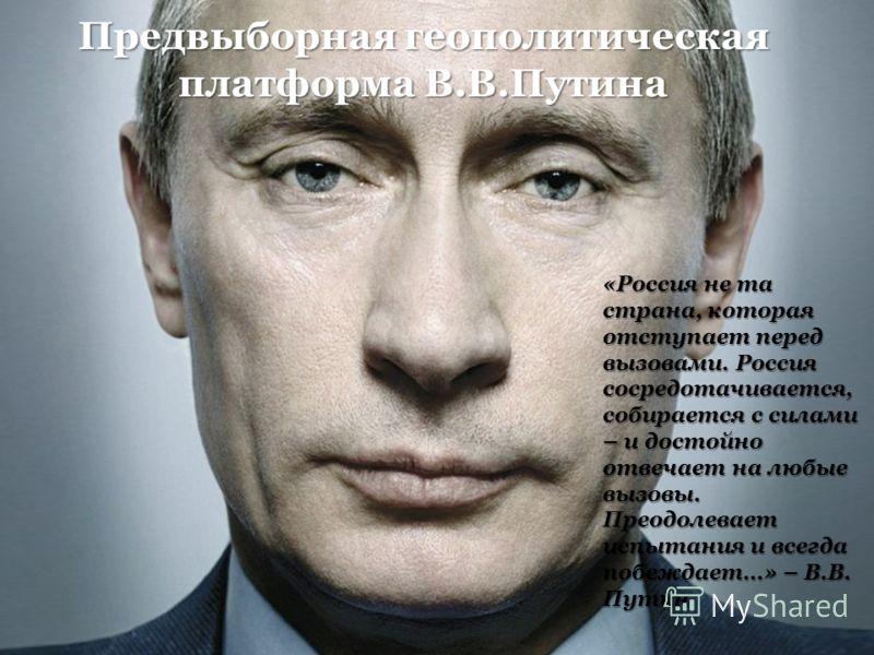 Предвыборная геополитическая платформа В.В.Путина «Россия не та страна, которая отступает перед вызовами. Россия сосредотачивается, собирается с силами – и достойно отвечает на любые вызовы. Преодолевает испытания и всегда побеждает…» – В.В. Путин
