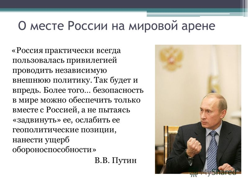О месте России на мировой арене «Россия практически всегда пользовалась привилегией проводить независимую внешнюю политику. Так будет и впредь. Более того… безопасность в мире можно обеспечить только вместе с Россией, а не пытаясь «задвинуть» ее, осл