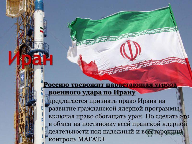Иран Россию тревожит нарастающая угроза военного удара по Ирану предлагается признать право Ирана на развитие гражданской ядерной программы, включая право обогащать уран. Но сделать это в обмен на постановку всей иранской ядерной деятельности под над
