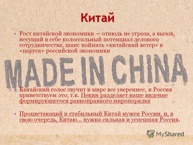 Китай Рост китайской экономики отнюдь не угроза, а вызов, несущий в себе колоссальный потенциал делового сотрудничества, шанс поймать «китайский ветер» в «паруса» российской экономики Китайский голос звучит в мире все увереннее, и Россия приветствуем