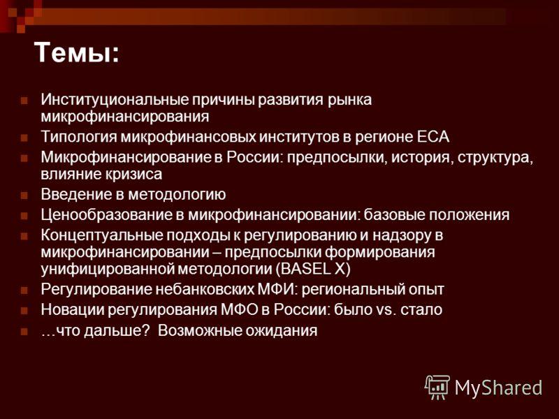 Темы: Институциональные причины развития рынка микрофинансирования Типология микрофинансовых институтов в регионе ECA Микрофинансирование в России: предпосылки, история, структура, влияние кризиса Введение в методологию Ценообразование в микрофинанси