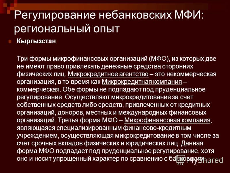 Регулирование небанковских МФИ: региональный опыт Кыргызстан Три формы микрофинансовых организаций (МФО), из которых две не имеют право привлекать денежные средства сторонних физических лиц. Микрокредитное агентство – это некоммерческая организация,