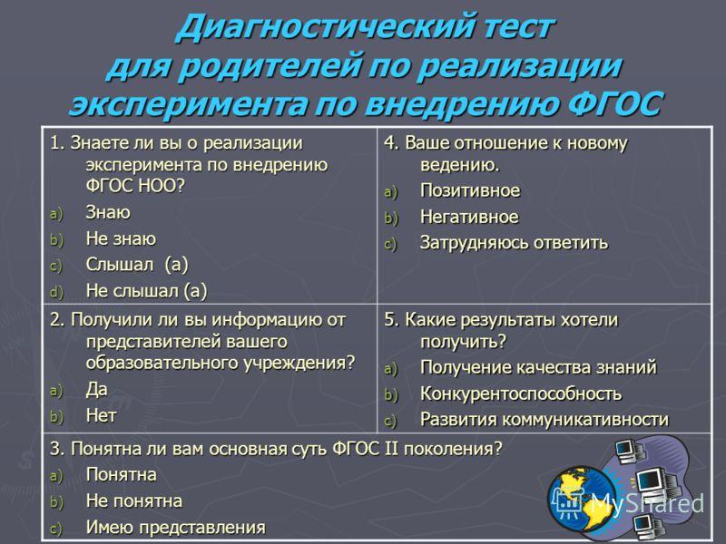 Диагностический тест для родителей по реализации эксперимента по внедрению ФГОС 1. Знаете ли вы о реализации эксперимента по внедрению ФГОС НОО? a) Знаю b) Не знаю c) Слышал (а) d) Не слышал (а) 4. Ваше отношение к новому ведению. a) Позитивное b) Не