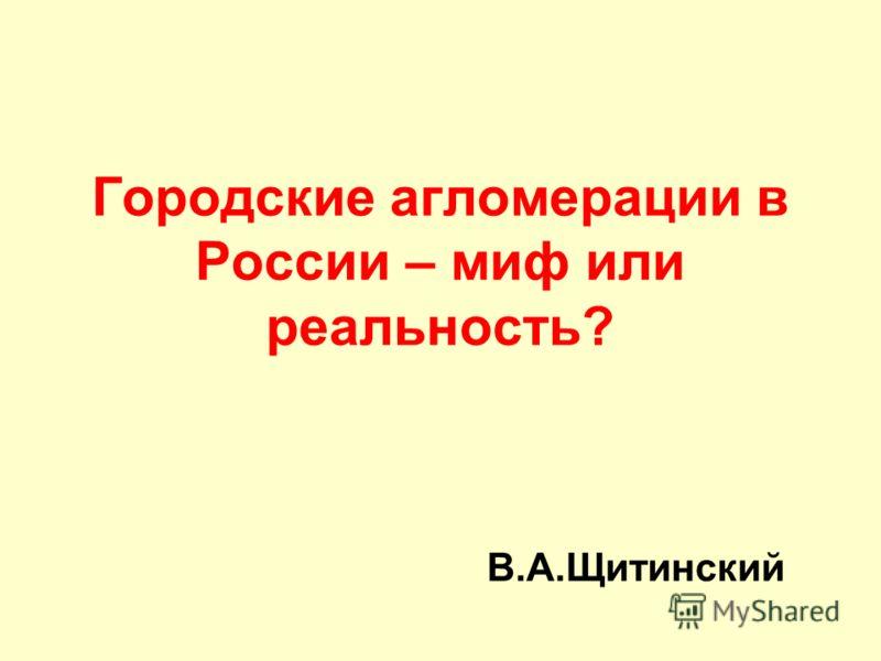 Городские агломерации в России – миф или реальность? В.А.Щитинский