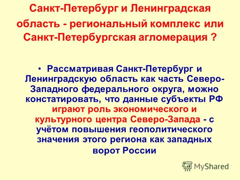Санкт-Петербург и Ленинградская область - региональный комплекс или Санкт-Петербургская агломерация ? Рассматривая Санкт-Петербург и Ленинградскую область как часть Северо- Западного федерального округа, можно констатировать, что данные субъекты РФ и