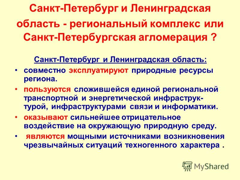 Санкт-Петербург и Ленинградская область - региональный комплекс или Санкт-Петербургская агломерация ? Санкт-Петербург и Ленинградская область: совместно эксплуатируют природные ресурсы региона. пользуются сложившейся единой региональной транспортной