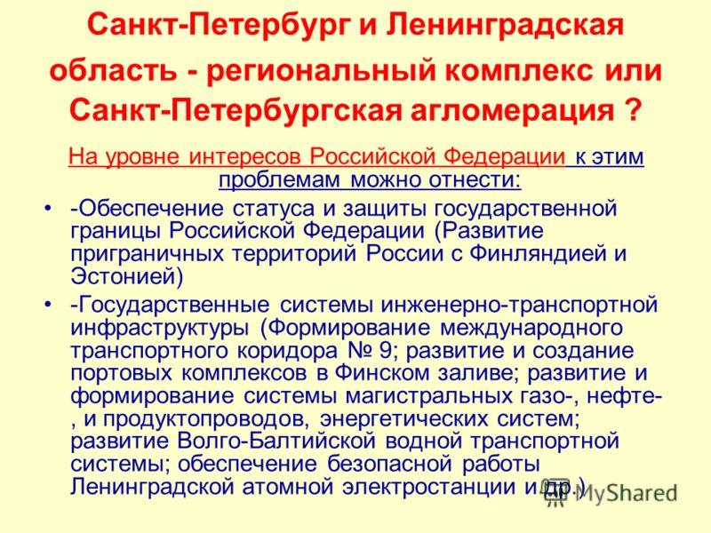 Санкт-Петербург и Ленинградская область - региональный комплекс или Санкт-Петербургская агломерация ? На уровне интересов Российской Федерации к этим проблемам можно отнести: -Обеспечение статуса и защиты государственной границы Российской Федерации