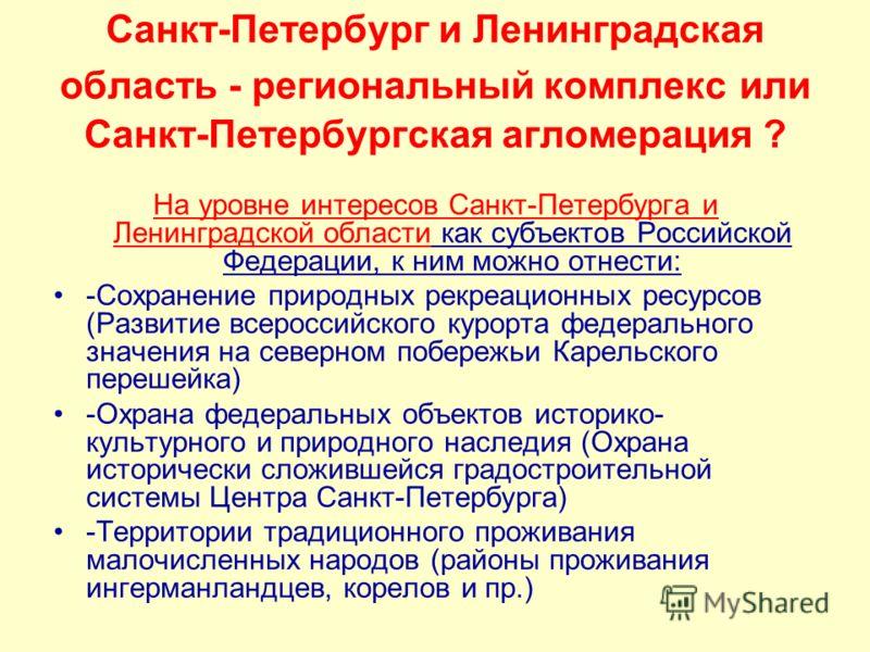 Санкт-Петербург и Ленинградская область - региональный комплекс или Санкт-Петербургская агломерация ? На уровне интересов Санкт-Петербурга и Ленинградской области как субъектов Российской Федерации, к ним можно отнести: -Сохранение природных рекреаци