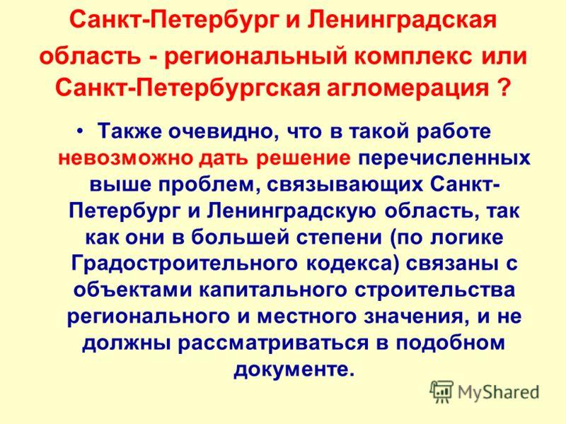 Санкт-Петербург и Ленинградская область - региональный комплекс или Санкт-Петербургская агломерация ? Также очевидно, что в такой работе невозможно дать решение перечисленных выше проблем, связывающих Санкт- Петербург и Ленинградскую область, так как