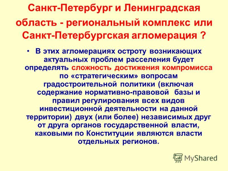 Санкт-Петербург и Ленинградская область - региональный комплекс или Санкт-Петербургская агломерация ? В этих агломерациях остроту возникающих актуальных проблем расселения будет определять сложность достижения компромисса по «стратегическим» вопросам