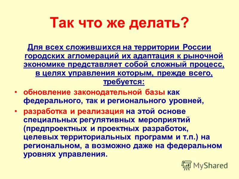 Так что же делать? Для всех сложившихся на территории России городских агломераций их адаптация к рыночной экономике представляет собой сложный процесс, в целях управления которым, прежде всего, требуется: обновление законодательной базы как федераль