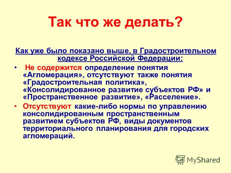 Так что же делать? Как уже было показано выше, в Градостроительном кодексе Российской Федерации: Не содержится определение понятия «Агломерация», отсутствуют также понятия «Градостроительная политика», «Консолидированное развитие субъектов РФ» и «Про