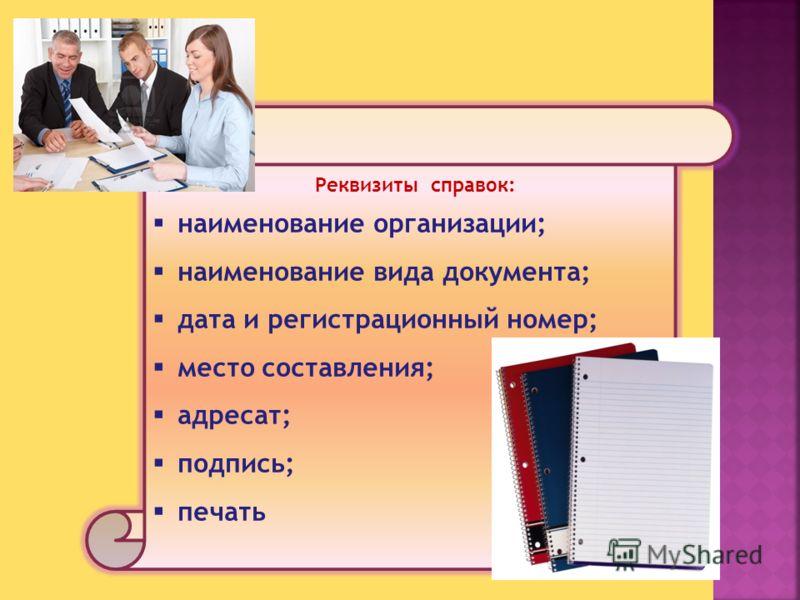 Реквизиты справок: наименование организации; наименование вида документа; дата и регистрационный номер; место составления; адресат; подпись; печать