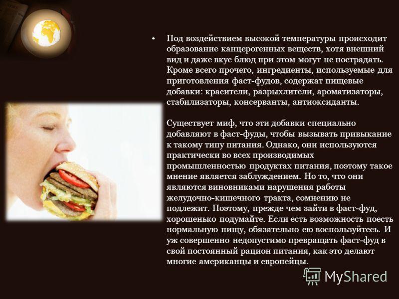 Под воздействием высокой температуры происходит образование канцерогенных веществ, хотя внешний вид и даже вкус блюд при этом могут не пострадать. Кроме всего прочего, ингредиенты, используемые для приготовления фаст-фудов, содержат пищевые добавки: