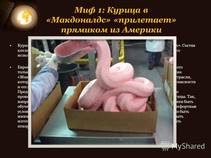 Миф 1: Курица в «Макдоналдс» «прилетает» прямиком из Америки Куриные продукты поступают в «Макдоналдс» из Франции от компании «Каргилл». Состав котлеты для макчикена - белое и темное мясо, для приготовления чикен макнаггетс используется только белое