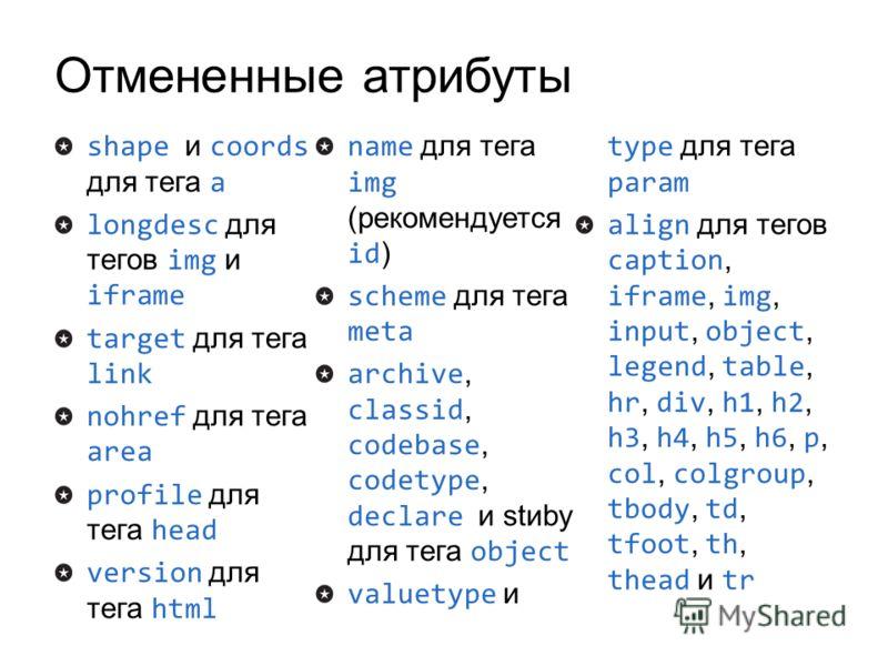Отмененные атрибуты shape и coords для тега a longdesc для тегов img и iframe target для тега link nohref для тега area profile для тега head version для тега html name для тега img (рекомендуется id ) scheme для тега meta archive, classid, codebase,