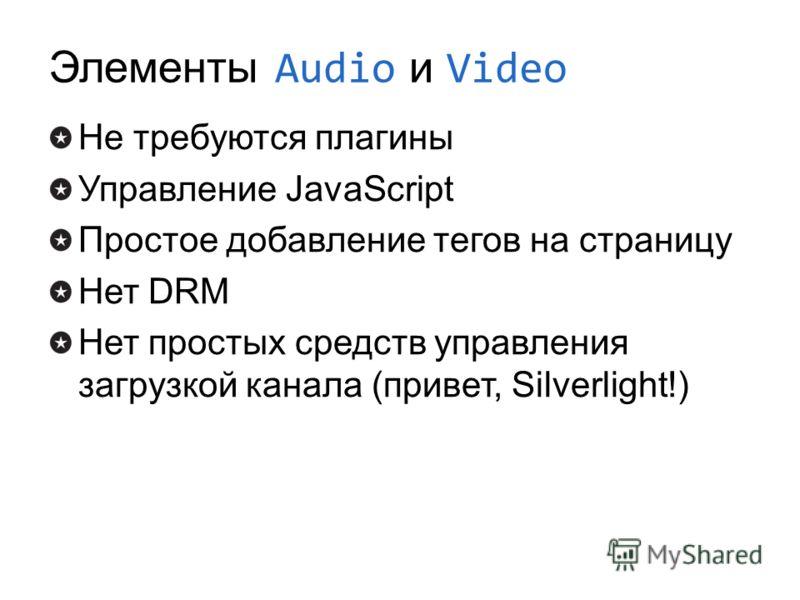 Элементы Audio и Video Не требуются плагины Управление JavaScript Простое добавление тегов на страницу Нет DRM Нет простых средств управления загрузкой канала (привет, Silverlight!)