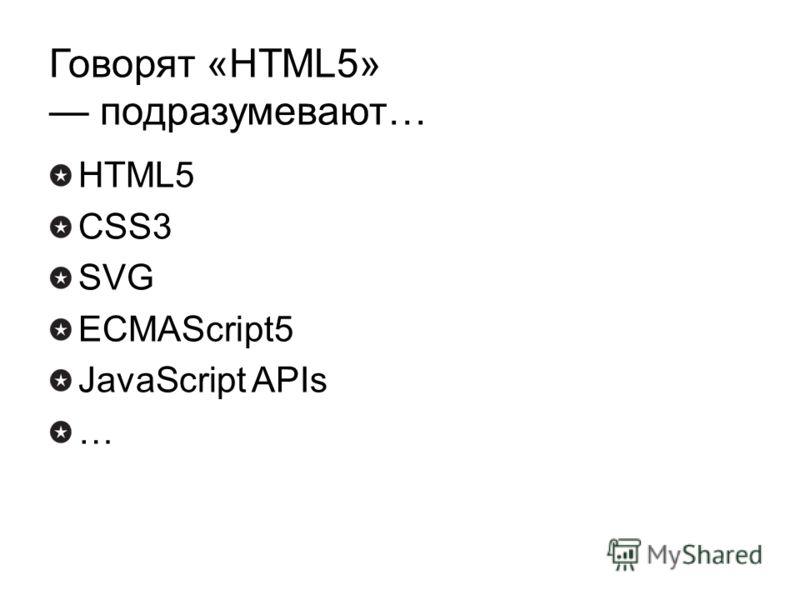 Говорят «HTML5» подразумевают… HTML5 CSS3 SVG ECMAScript5 JavaScript APIs …