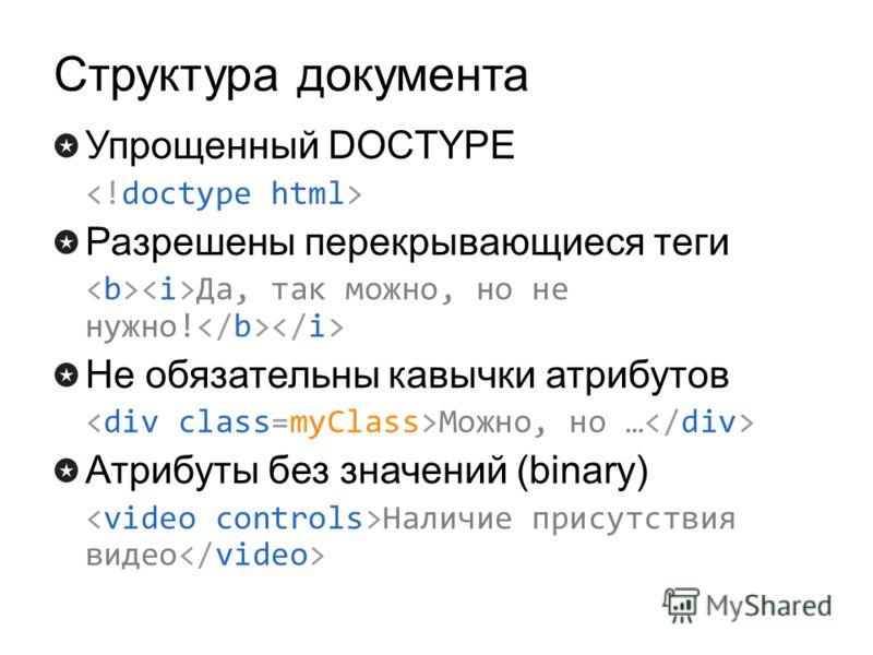 Структура документа Упрощенный DOCTYPE Разрешены перекрывающиеся теги Да, так можно, но не нужно! Не обязательны кавычки атрибутов Можно, но … Атрибуты без значений (binary) Наличие присутствия видео