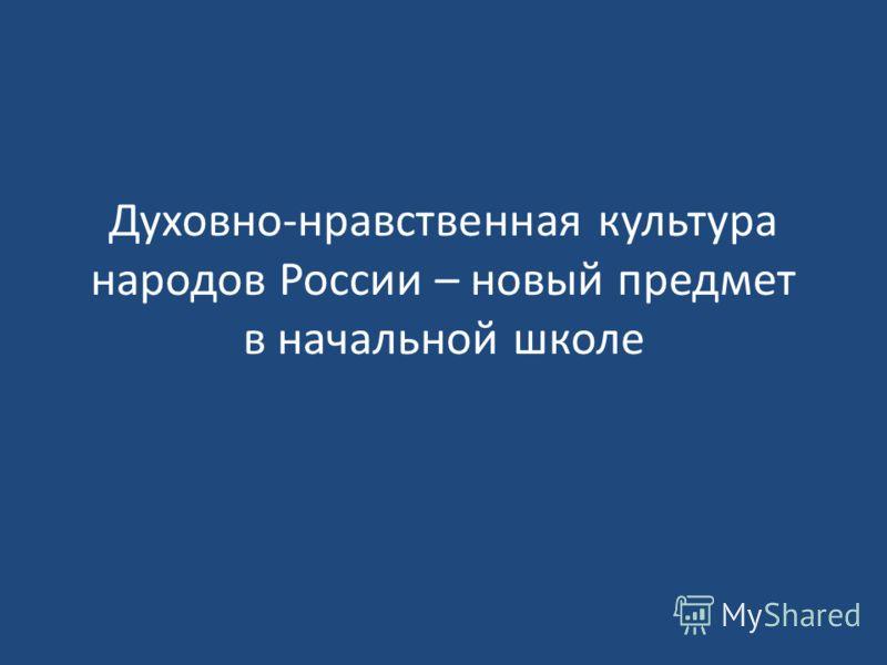 Духовно-нравственная культура народов России – новый предмет в начальной школе