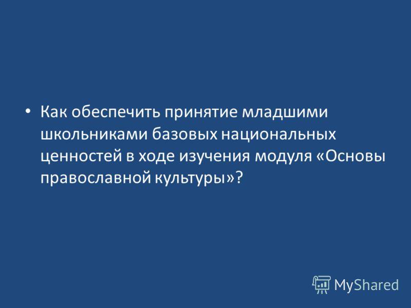 Как обеспечить принятие младшими школьниками базовых национальных ценностей в ходе изучения модуля «Основы православной культуры»?