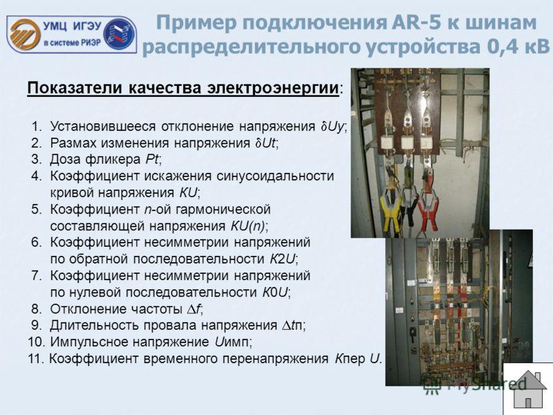 Пример подключения AR-5 к шинам распределительного устройства 0,4 кВ Показатели качества электроэнергии: 1. Установившееся отклонение напряжения Uy; 2. Размах изменения напряжения Ut; 3. Доза фликера Рt; 4. Коэффициент искажения синусоидальности крив
