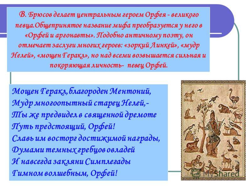 В. Брюсов делает центральным героем Орфея - великого певца.Общепринятое название мифа преобразуется у него в «Орфей и аргонавты». Подобно античному поэту, он отмечает заслуги многих героев: «зоркий Линкей», «мудр Нелей», «мощен Геракл», но над всеми
