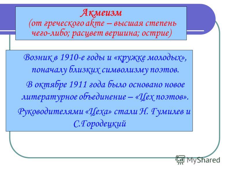 Акмеизм (от греческого akme – высшая степень чего-либо; расцвет вершина; острие) Возник в 1910-е годы и «кружке молодых», поначалу близких символизму поэтов. В октябре 1911 года было основано новое литературное объединение – «Цех поэтов». Руководител