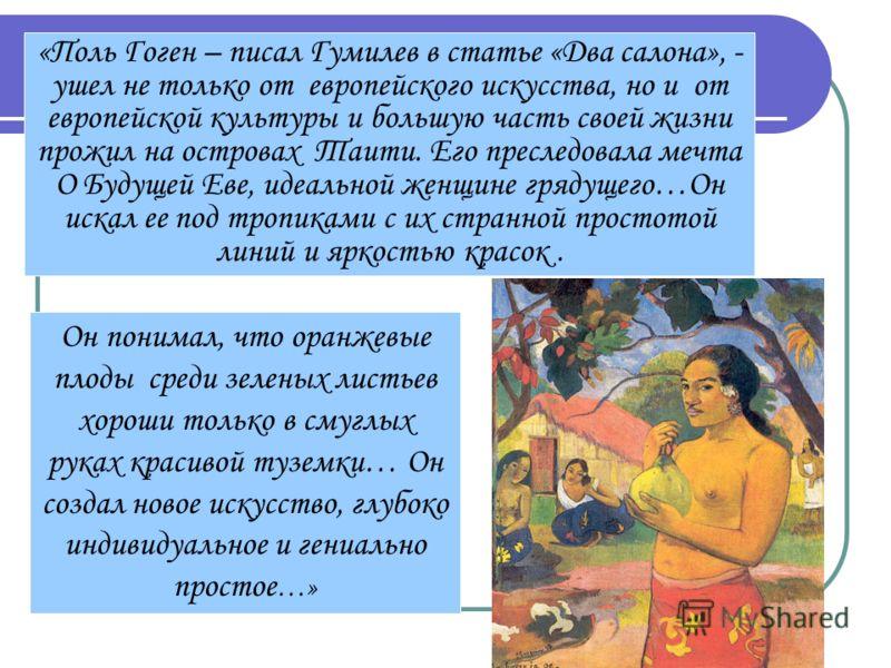 «Поль Гоген – писал Гумилев в статье «Два салона», - ушел не только от европейского искусства, но и от европейской культуры и большую часть своей жизни прожил на островах Таити. Его преследовала мечта О Будущей Еве, идеальной женщине грядущего…Он иск