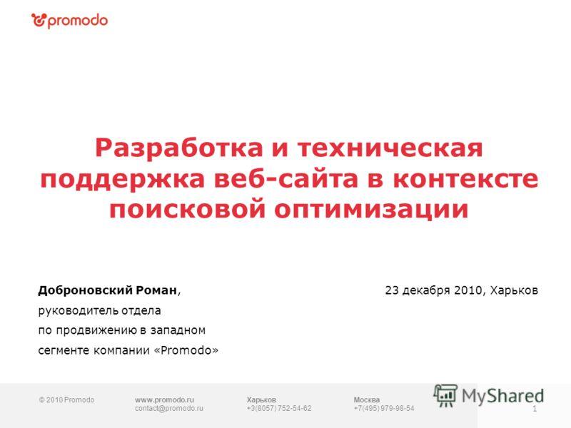 © 2010 Promodowww.promodo.ru contact@promodo.ru Москва +7(495) 979-98-54 Разработка и техническая поддержка веб-сайта в контексте поисковой оптимизации Доброновский Роман, руководитель отдела по продвижению в западном сегменте компании «Promodo» 23 д