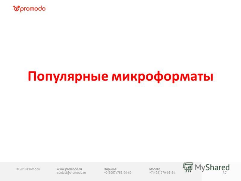 © 2010 Promodowww.promodo.ru contact@promodo.ru Харьков +3(8057) 755-90-60 Москва +7(495) 979-98-54 Популярные микроформаты 37