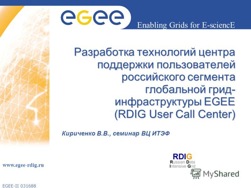 EGEE-II 031688 Enabling Grids for E-sciencE www.egee-rdig.ru Разработка технологий центра поддержки пользователей российского сегмента глобальной грид- инфраструктуры EGEE (RDIG User Call Center) Кириченко В.В., семинар ВЦ ИТЭФ