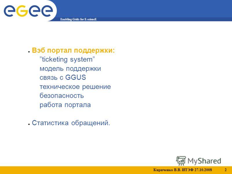 Кириченко В.В. ИТЭФ 27.10.2008 2 Enabling Grids for E-sciencE Вэб портал поддержки: ticketing system модель поддержки связь с GGUS техническое решение безопасность работа портала Статистика обращений.