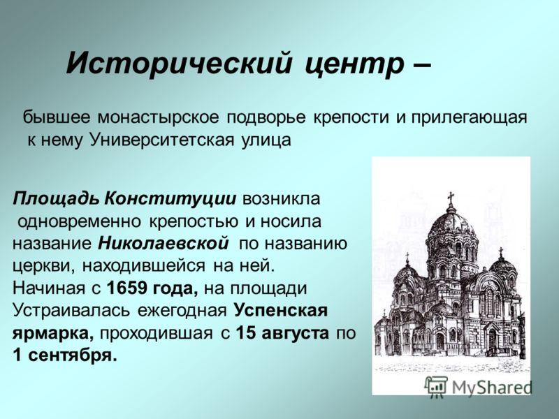 Исторический центр – бывшее монастырское подворье крепости и прилегающая к нему Университетская улица Площадь Конституции возникла одновременно крепостью и носила название Николаевской по названию церкви, находившейся на ней. Начиная с 1659 года, на