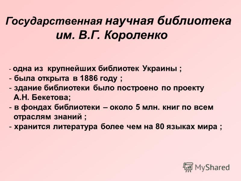 Государственная научная библиотека им. В.Г. Короленко - одна из крупнейших библиотек Украины ; - была открыта в 1886 году ; - здание библиотеки было построено по проекту А.Н. Бекетова; - в фондах библиотеки – около 5 млн. книг по всем отраслям знаний