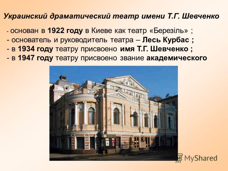 Украинский драматический театр имени Т.Г. Шевченко - основан в 1922 году в Киеве как театр «Березіль» ; - основатель и руководитель театра – Лесь Курбас ; - в 1934 году театру присвоено имя Т.Г. Шевченко ; - в 1947 году театру присвоено звание академ