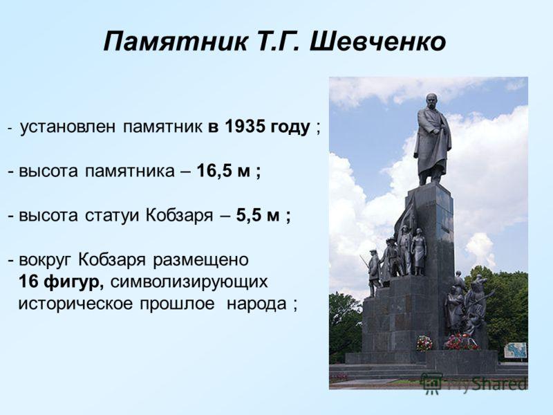 Памятник Т.Г. Шевченко - установлен памятник в 1935 году ; - высота памятника – 16,5 м ; - высота статуи Кобзаря – 5,5 м ; - вокруг Кобзаря размещено 16 фигур, символизирующих историческое прошлое народа ;