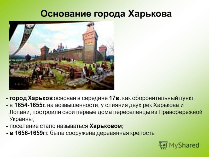 Основание города Харькова - город Харьков основан в середине 17в. как оборонительный пункт; - в 1654-1655г. на возвышенности, у слияния двух рек Харькова и Лопани, построили свои первые дома переселенцы из Правобережной Украины; - поселение стало наз