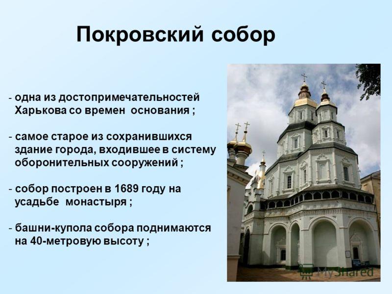 Покровский собор - одна из достопримечательностей Харькова со времен основания ; - самое старое из сохранившихся здание города, входившее в систему оборонительных сооружений ; - собор построен в 1689 году на усадьбе монастыря ; - башни-купола собора
