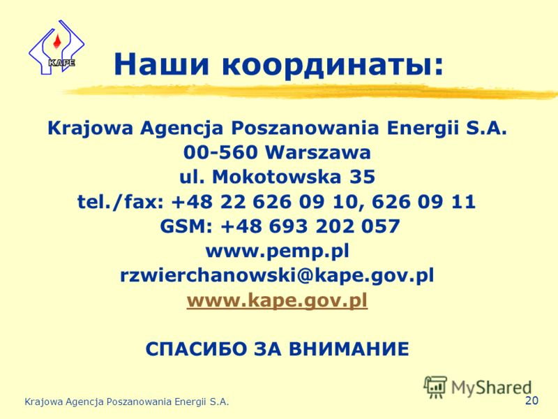 Krajowa Agencja Poszanowania Energii S.A. 20 Наши координаты: Krajowa Agencja Poszanowania Energii S.A. 00-560 Warszawa ul. Mokotowska 35 tel./fax: +48 22 626 09 10, 626 09 11 GSM: +48 693 202 057 www.pemp.pl rzwierchanowski@kape.gov.pl www.kape.gov.