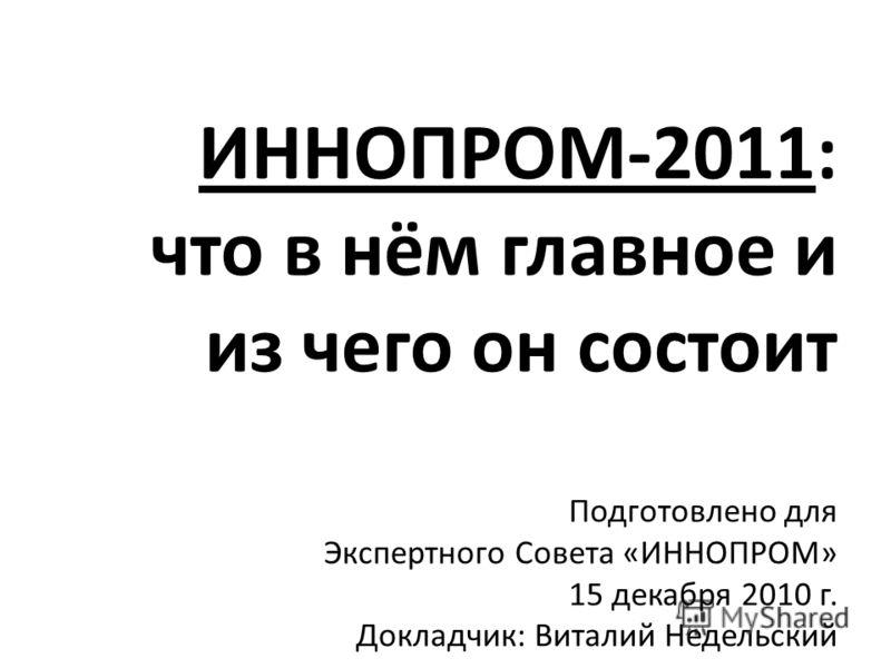 ИННОПРОМ-2011: что в нём главное и из чего он состоит Подготовлено для Экспертного Совета «ИННОПРОМ» 15 декабря 2010 г. Докладчик: Виталий Недельский