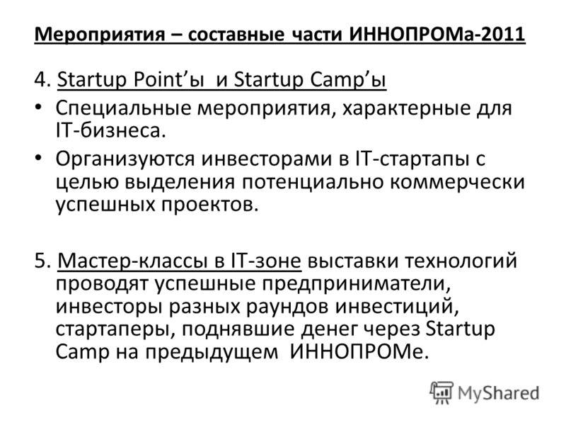 Мероприятия – составные части ИННОПРОМа-2011 4. Startup Pointы и Startup Campы Специальные мероприятия, характерные для IT-бизнеса. Организуются инвесторами в IT-стартапы с целью выделения потенциально коммерчески успешных проектов. 5. Мастер-классы
