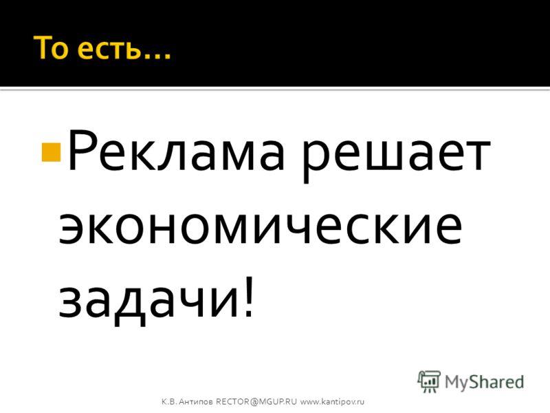 Рекламодатель инвестирует в рекламу деньги для того, чтобы получить прибыль! К.В. Антипов RECTOR@MGUP.RU www.kantipov.ru