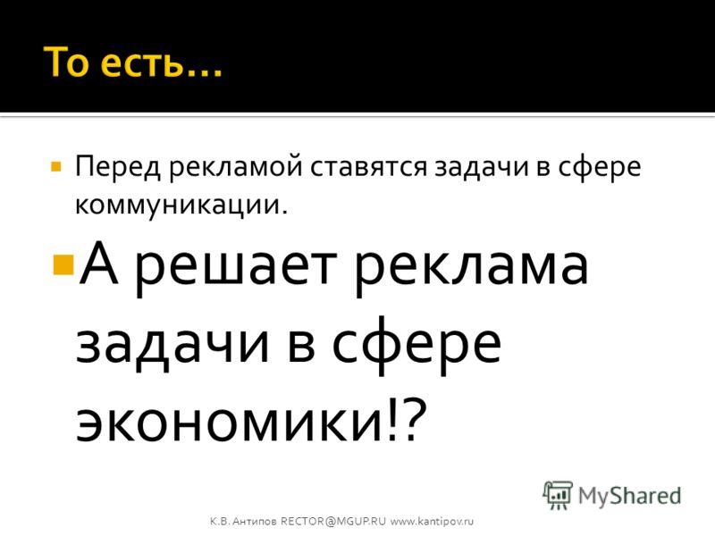 Реклама решает экономические задачи! К.В. Антипов RECTOR@MGUP.RU www.kantipov.ru