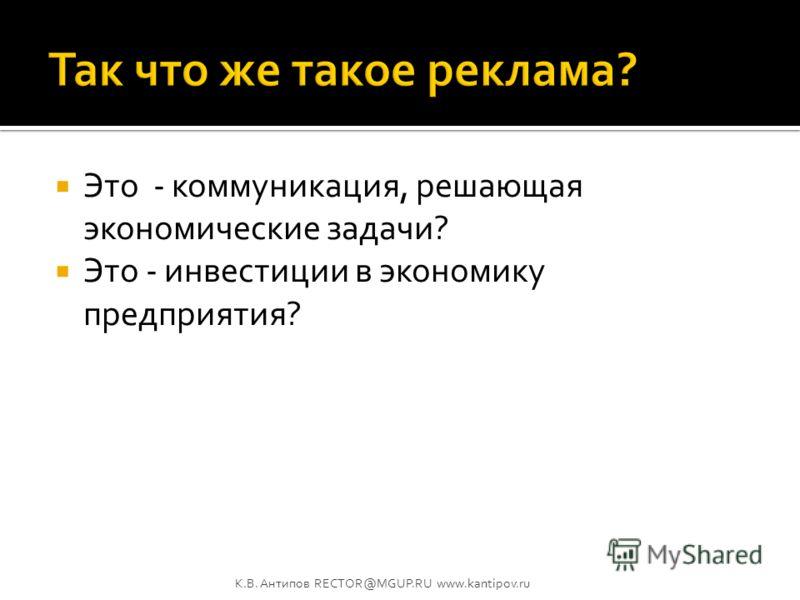 Перед рекламой ставятся задачи в сфере коммуникации. А решает реклама задачи в сфере экономики!? К.В. Антипов RECTOR@MGUP.RU www.kantipov.ru
