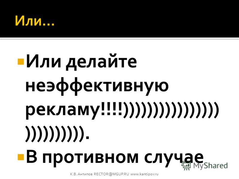 Если вы тратите деньги на рекламу и эта реклама эффективна – умейте управлять издержками! Если вы не умеете управлять издержками, то вовремя прекратите эффективную рекламную кампанию!!! Или… К.В. Антипов RECTOR@MGUP.RU www.kantipov.ru