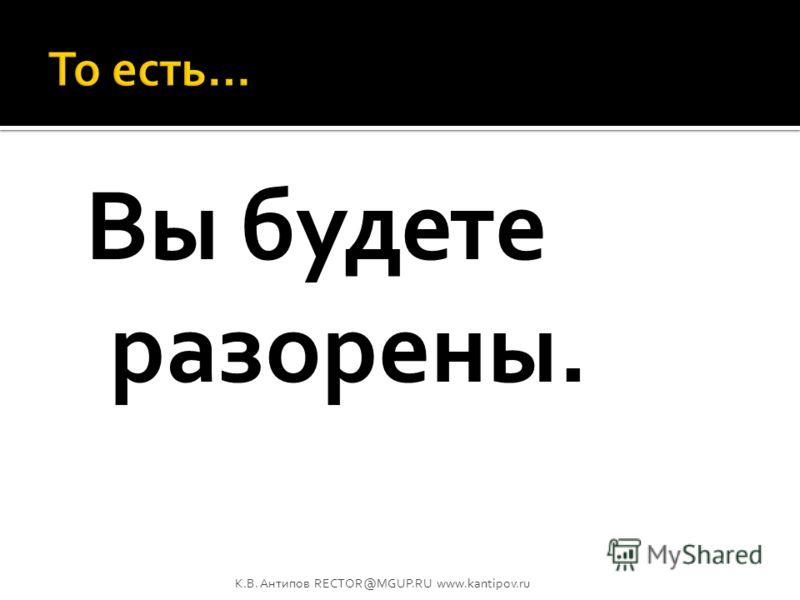 Вы будете тратить больше, чем зарабатывать. ИЛИ переложите растущие издержки на потребителя, повысив цену или ухудшив качество продукции. ИЛИ влезете в долги, покрывая неконтролируемый рост издержек. К.В. Антипов RECTOR@MGUP.RU www.kantipov.ru