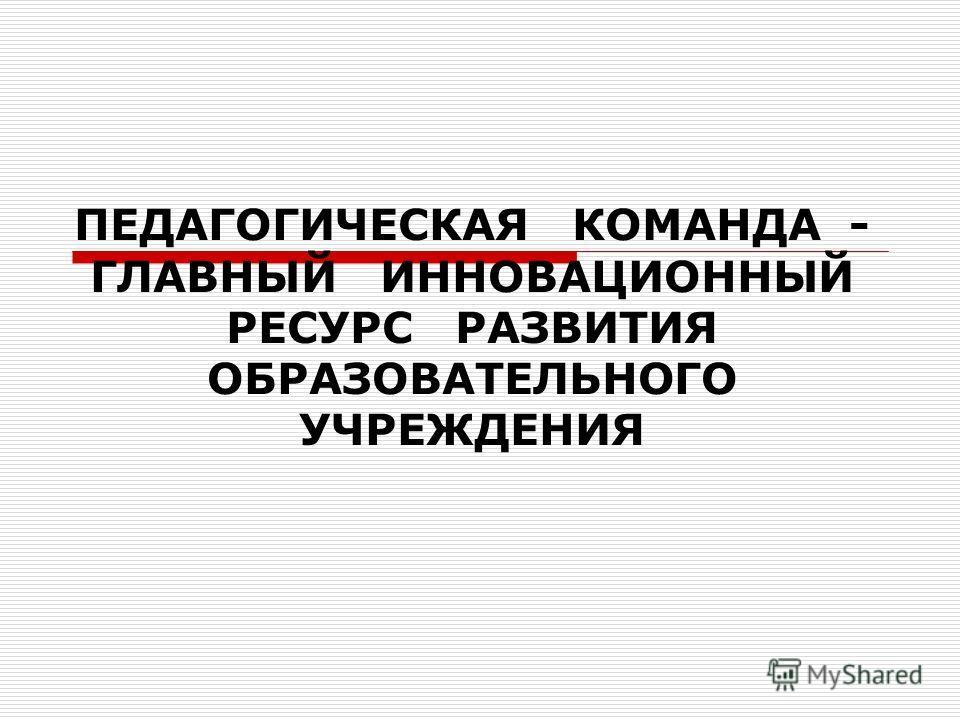 ПЕДАГОГИЧЕСКАЯ КОМАНДА - ГЛАВНЫЙ ИННОВАЦИОННЫЙ РЕСУРС РАЗВИТИЯ ОБРАЗОВАТЕЛЬНОГО УЧРЕЖДЕНИЯ