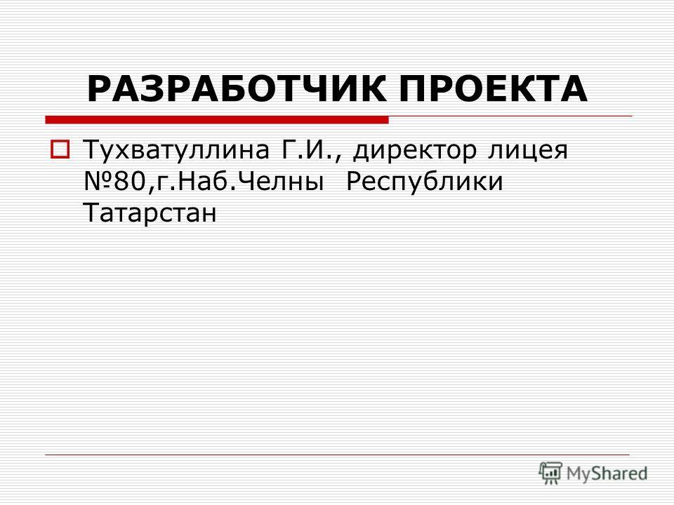 РАЗРАБОТЧИК ПРОЕКТА Тухватуллина Г.И., директор лицея 80,г.Наб.Челны Республики Татарстан